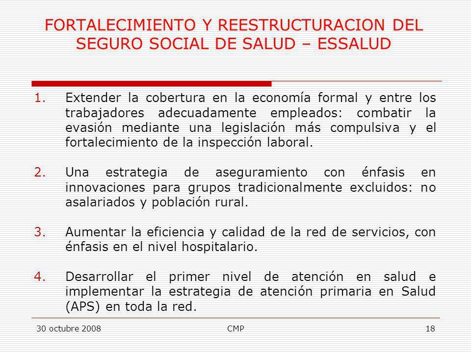 30 octubre 2008CMP18 FORTALECIMIENTO Y REESTRUCTURACION DEL SEGURO SOCIAL DE SALUD – ESSALUD 1.Extender la cobertura en la economía formal y entre los