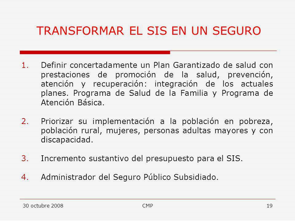30 octubre 2008CMP19 TRANSFORMAR EL SIS EN UN SEGURO 1.Definir concertadamente un Plan Garantizado de salud con prestaciones de promoción de la salud,