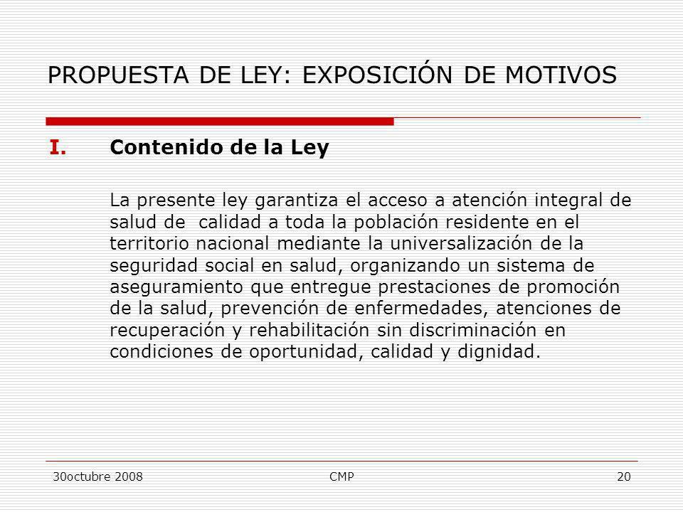 30octubre 2008CMP20 PROPUESTA DE LEY: EXPOSICIÓN DE MOTIVOS I.Contenido de la Ley La presente ley garantiza el acceso a atención integral de salud de
