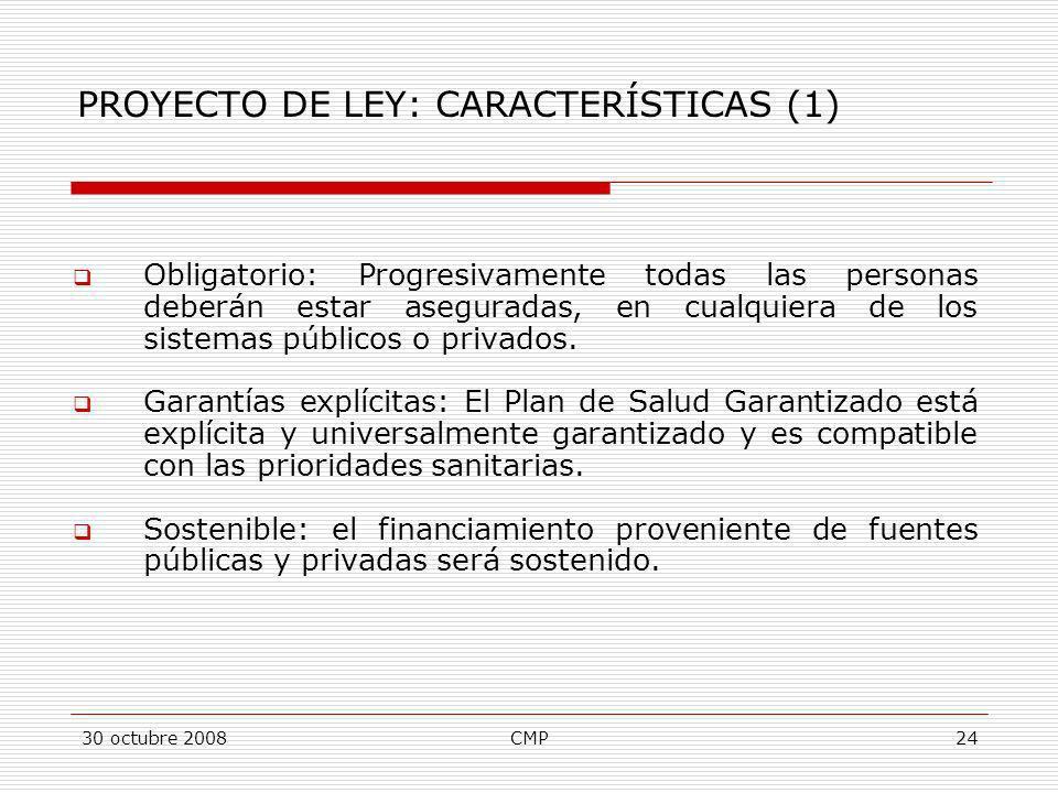 30 octubre 2008CMP24 PROYECTO DE LEY: CARACTERÍSTICAS (1) Obligatorio: Progresivamente todas las personas deberán estar aseguradas, en cualquiera de l