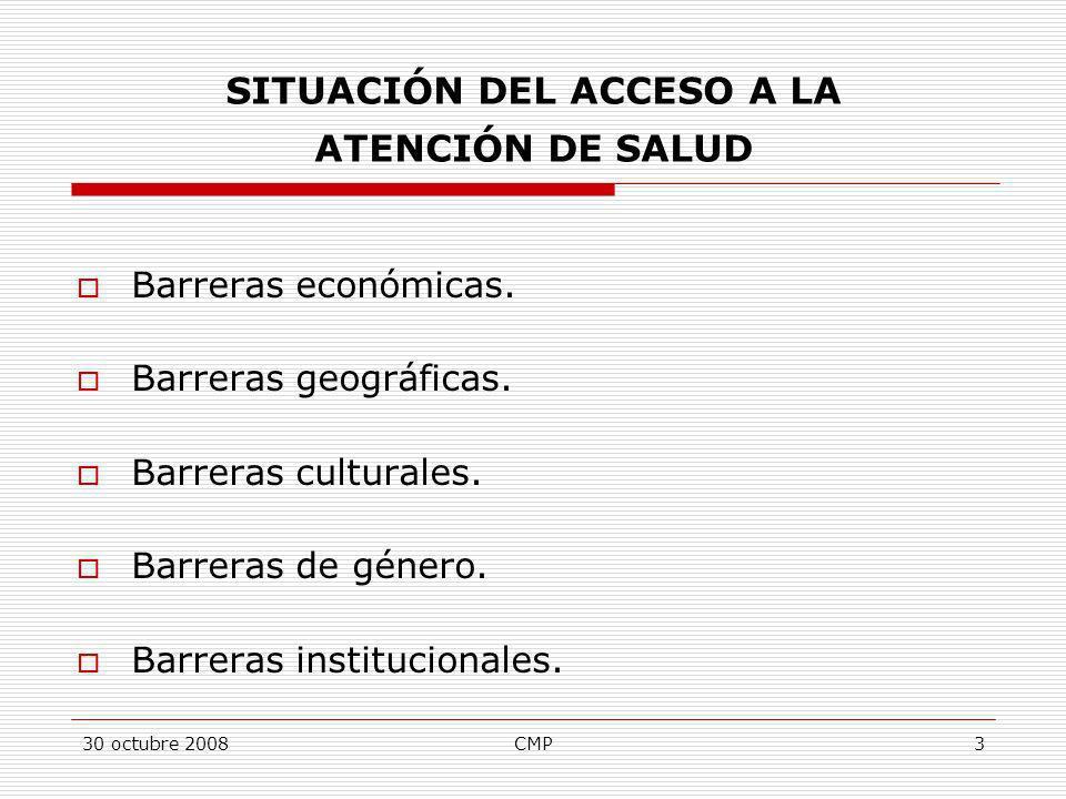 30 octubre 2008CMP3 SITUACIÓN DEL ACCESO A LA ATENCIÓN DE SALUD Barreras económicas. Barreras geográficas. Barreras culturales. Barreras de género. Ba