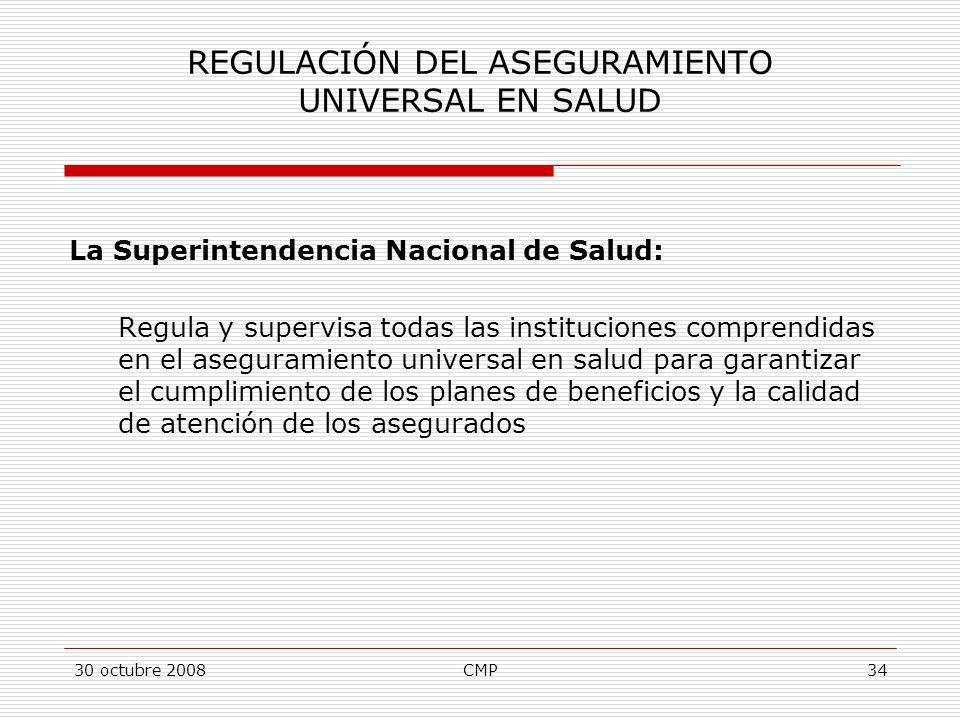 30 octubre 2008CMP34 REGULACIÓN DEL ASEGURAMIENTO UNIVERSAL EN SALUD La Superintendencia Nacional de Salud: Regula y supervisa todas las instituciones