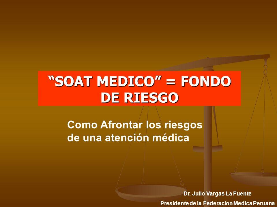 SOAT MEDICO = FONDO DE RIESGO Dr. Julio Vargas La Fuente Presidente de la Federacion Medica Peruana Como Afrontar los riesgos de una atención médica