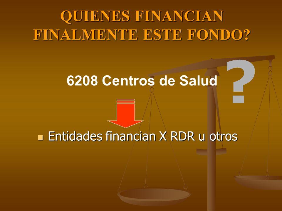 QUIENES FINANCIAN FINALMENTE ESTE FONDO? Entidades financian X RDR u otros Entidades financian X RDR u otros 6208 Centros de Salud ?