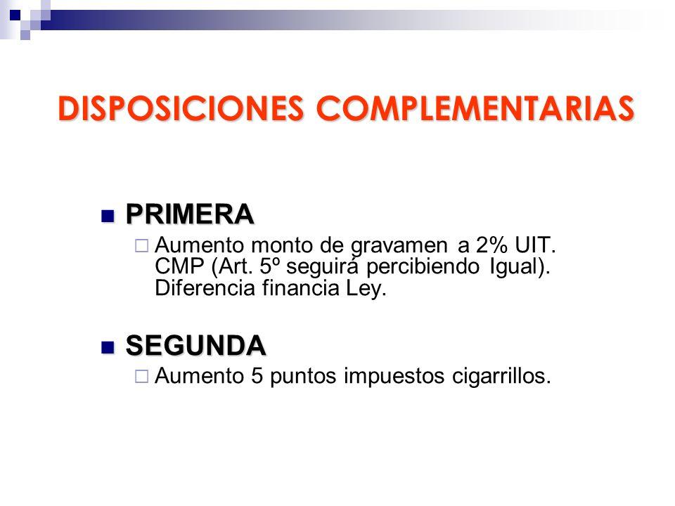 DISPOSICIONES COMPLEMENTARIAS PRIMERA PRIMERA Aumento monto de gravamen a 2% UIT. CMP (Art. 5º seguirá percibiendo Igual). Diferencia financia Ley. SE