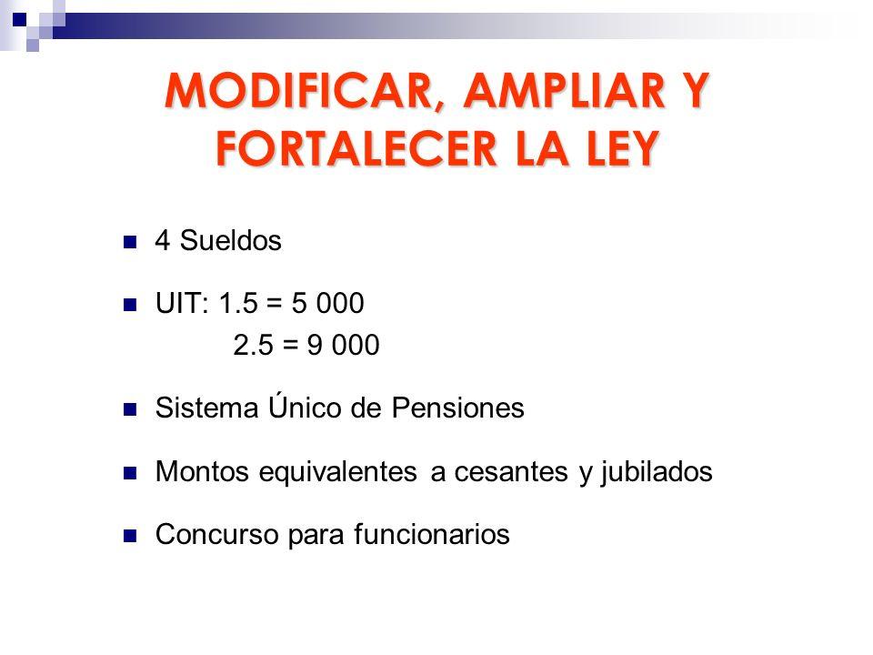 MODIFICAR, AMPLIAR Y FORTALECER LA LEY 4 Sueldos UIT: 1.5 = 5 000 2.5 = 9 000 Sistema Único de Pensiones Montos equivalentes a cesantes y jubilados Co