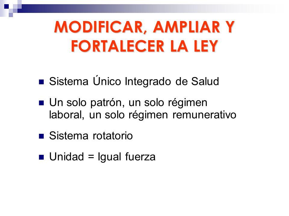 MODIFICAR, AMPLIAR Y FORTALECER LA LEY Sistema Único Integrado de Salud Un solo patrón, un solo régimen laboral, un solo régimen remunerativo Sistema
