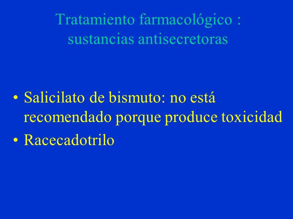Tratamiento farmacológico : sustancias antisecretoras Salicilato de bismuto: no está recomendado porque produce toxicidad Racecadotrilo