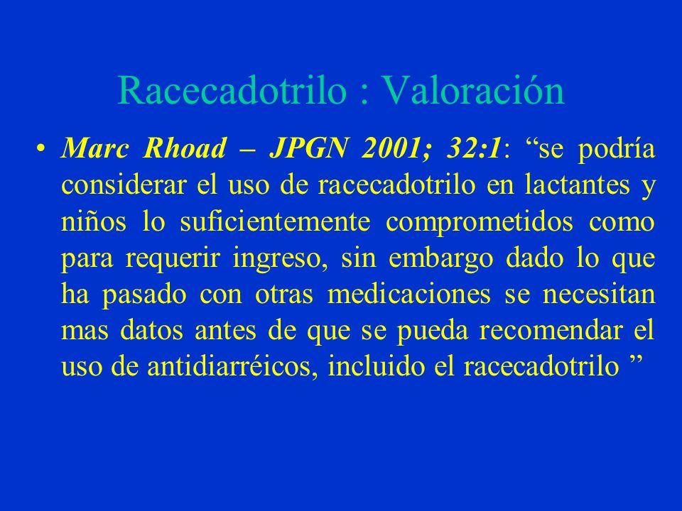 Racecadotrilo : Valoración Marc Rhoad – JPGN 2001; 32:1: se podría considerar el uso de racecadotrilo en lactantes y niños lo suficientemente comprometidos como para requerir ingreso, sin embargo dado lo que ha pasado con otras medicaciones se necesitan mas datos antes de que se pueda recomendar el uso de antidiarréicos, incluido el racecadotrilo