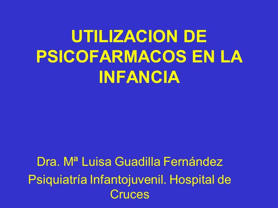 UTILIZACION DE PSICOFARMACOS EN LA INFANCIA Dra. Mª Luisa Guadilla Fernández Psiquiatría Infantojuvenil. Hospital de Cruces