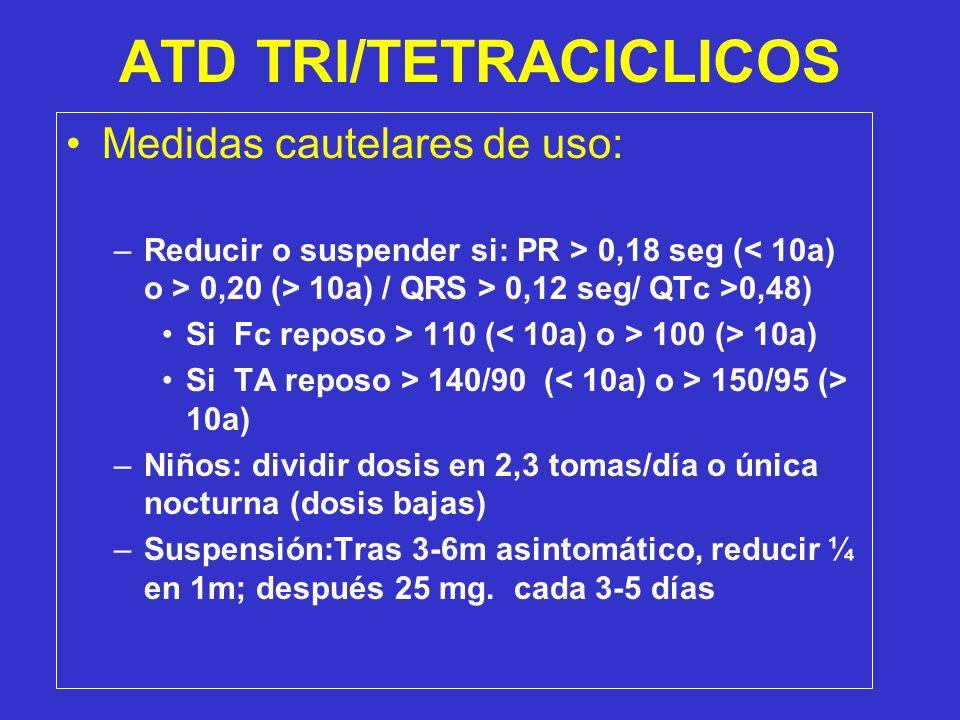 ATD TRI/TETRACICLICOS Medidas cautelares de uso: –Reducir o suspender si: PR > 0,18 seg ( 0,20 (> 10a) / QRS > 0,12 seg/ QTc >0,48) Si Fc reposo > 110 ( 100 (> 10a) Si TA reposo > 140/90 ( 150/95 (> 10a) –Niños: dividir dosis en 2,3 tomas/día o única nocturna (dosis bajas) –Suspensión:Tras 3-6m asintomático, reducir ¼ en 1m; después 25 mg.