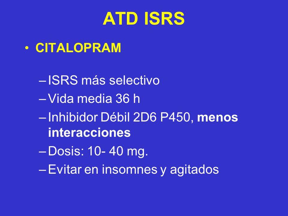 ATD ISRS CITALOPRAM –ISRS más selectivo –Vida media 36 h –Inhibidor Débil 2D6 P450, menos interacciones –Dosis: 10- 40 mg. –Evitar en insomnes y agita
