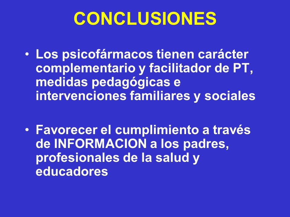 CONCLUSIONES Los psicofármacos tienen carácter complementario y facilitador de PT, medidas pedagógicas e intervenciones familiares y sociales Favorecer el cumplimiento a través de INFORMACION a los padres, profesionales de la salud y educadores