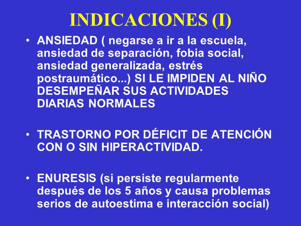 INDICACIONES (I) ANSIEDAD ( negarse a ir a la escuela, ansiedad de separación, fobia social, ansiedad generalizada, estrés postraumático...) SI LE IMPIDEN AL NIÑO DESEMPEÑAR SUS ACTIVIDADES DIARIAS NORMALES TRASTORNO POR DÉFICIT DE ATENCIÓN CON O SIN HIPERACTIVIDAD.