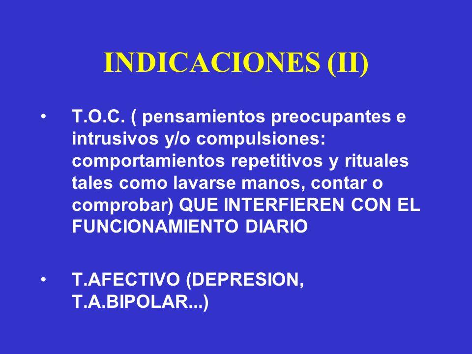 INDICACIONES (II) T.O.C. ( pensamientos preocupantes e intrusivos y/o compulsiones: comportamientos repetitivos y rituales tales como lavarse manos, c