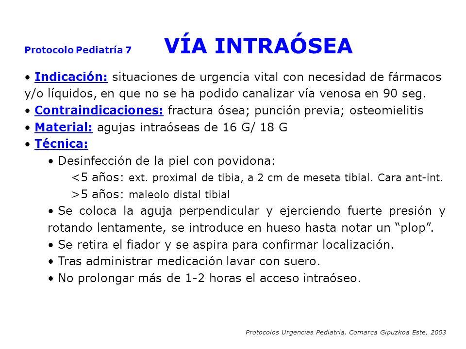 Protocolo Pediatría 7 VÍA INTRAÓSEA Indicación: situaciones de urgencia vital con necesidad de fármacos y/o líquidos, en que no se ha podido canalizar