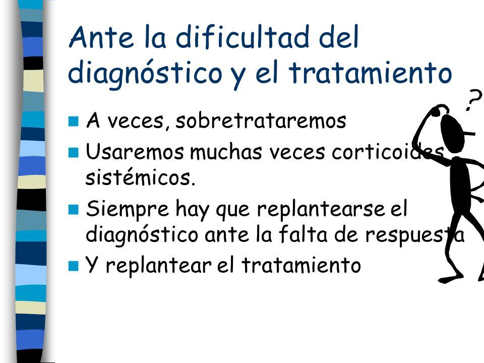 Ante la dificultad del diagnóstico y el tratamiento A veces, sobretrataremos Usaremos muchas veces corticoides sistémicos.