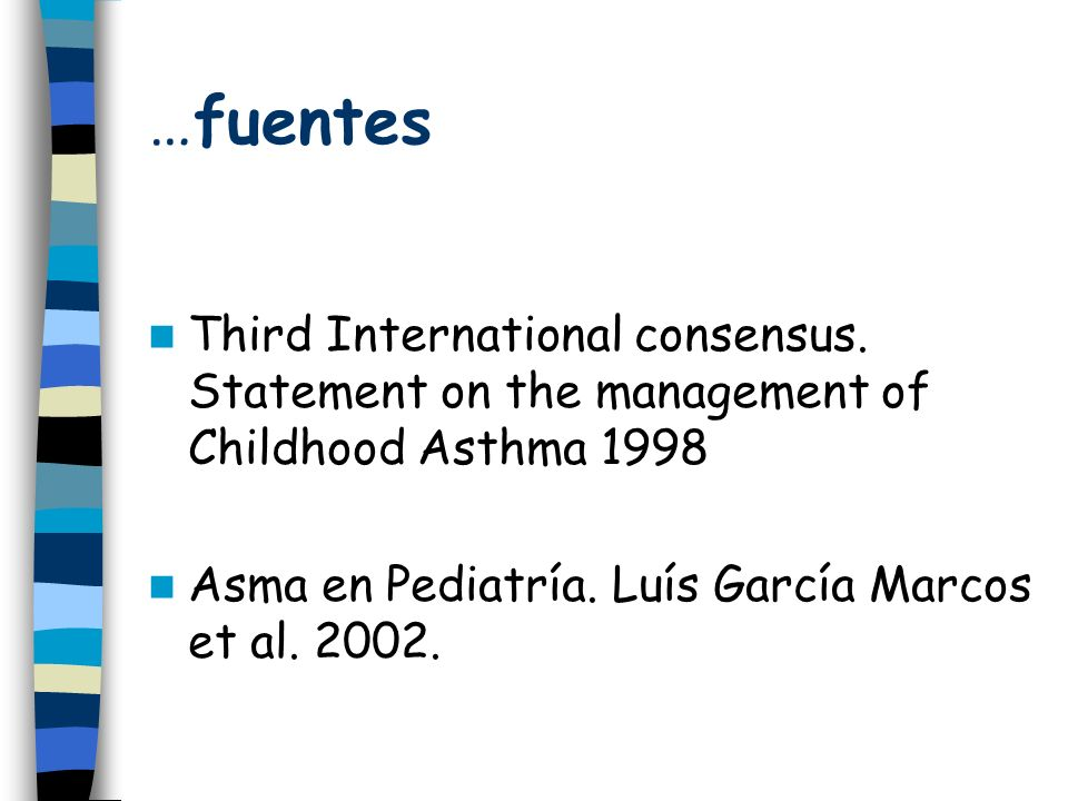 …fuentes Third International consensus. Statement on the management of Childhood Asthma 1998 Asma en Pediatría. Luís García Marcos et al. 2002.