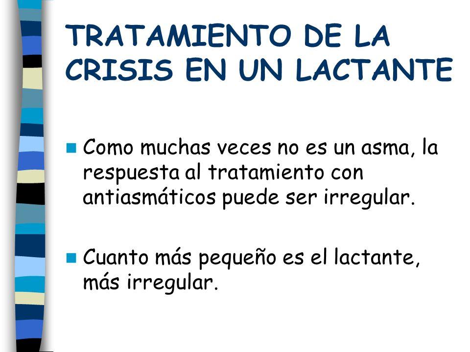 TRATAMIENTO DE LA CRISIS EN UN LACTANTE Como muchas veces no es un asma, la respuesta al tratamiento con antiasmáticos puede ser irregular.