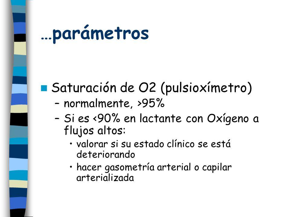 …parámetros Saturación de O2 (pulsioxímetro) –normalmente, >95% –Si es <90% en lactante con Oxígeno a flujos altos: valorar si su estado clínico se está deteriorando hacer gasometría arterial o capilar arterializada