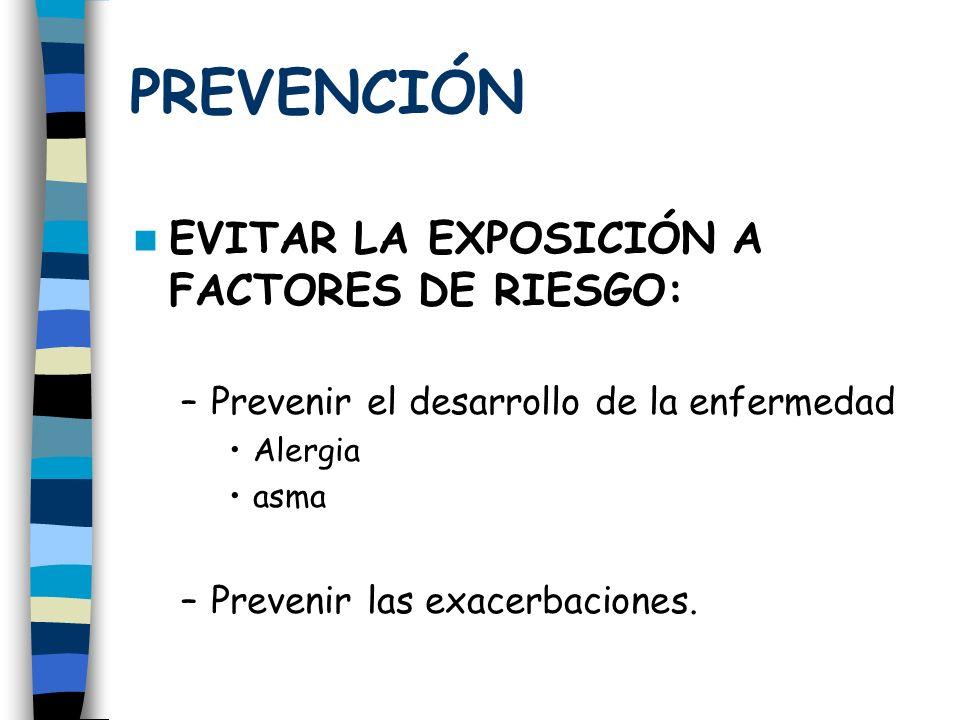 PREVENCIÓN EVITAR LA EXPOSICIÓN A FACTORES DE RIESGO: –Prevenir el desarrollo de la enfermedad Alergia asma –Prevenir las exacerbaciones.
