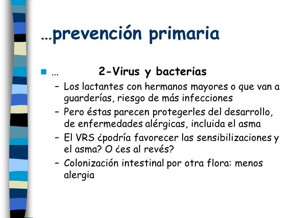 …prevención primaria …2-Virus y bacterias –Los lactantes con hermanos mayores o que van a guarderías, riesgo de más infecciones –Pero éstas parecen protegerles del desarrollo, de enfermedades alérgicas, incluida el asma –El VRS ¿podría favorecer las sensibilizaciones y el asma.