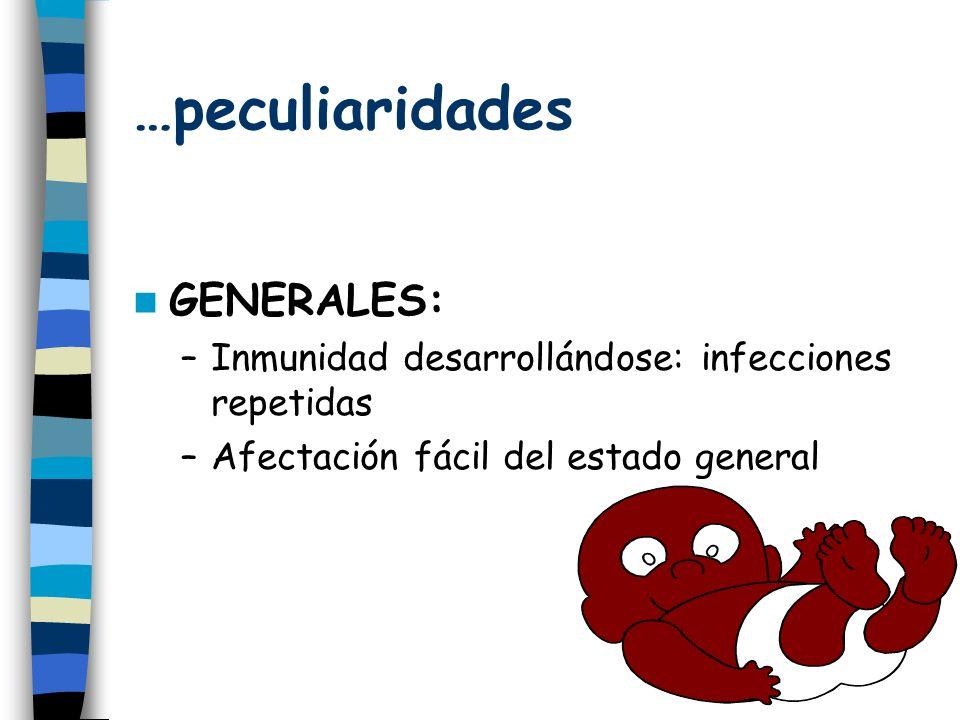 …peculiaridades GENERALES: –Inmunidad desarrollándose: infecciones repetidas –Afectación fácil del estado general