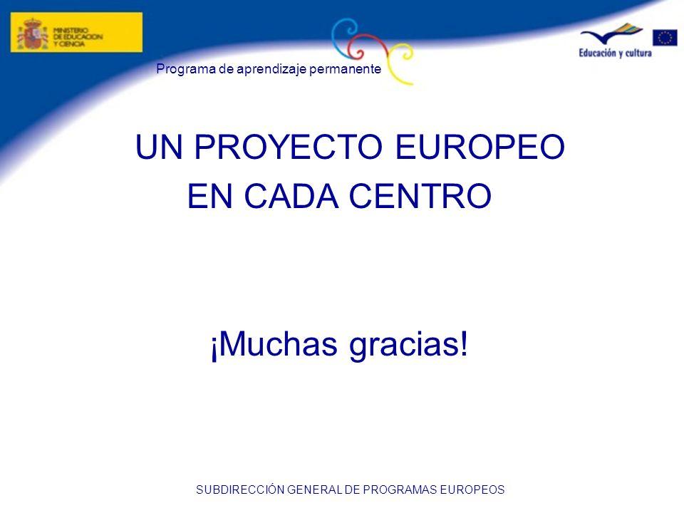 Programa de aprendizaje permanente SUBDIRECCIÓN GENERAL DE PROGRAMAS EUROPEOS UN PROYECTO EUROPEO EN CADA CENTRO ¡Muchas gracias!