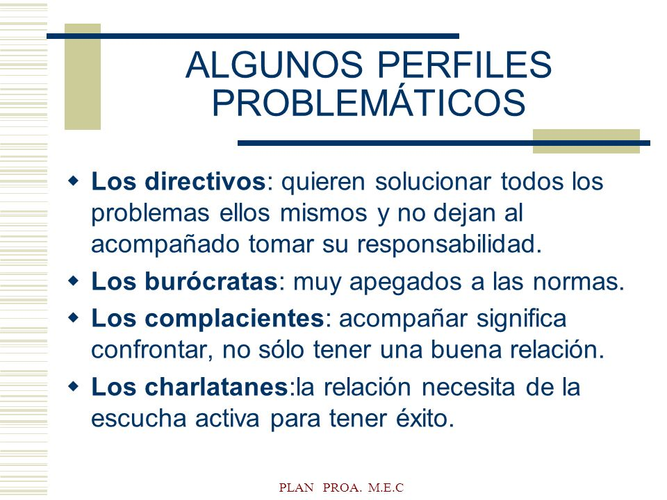 PLAN PROA. M.E.C ALGUNOS PERFILES PROBLEMÁTICOS Los directivos: quieren solucionar todos los problemas ellos mismos y no dejan al acompañado tomar su