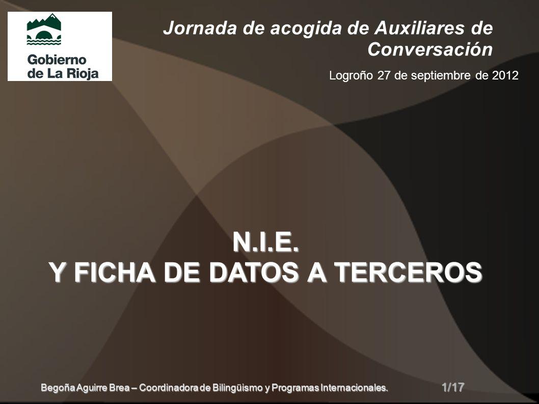 Jornada de acogida de Auxiliares de Conversación Logroño 27 de septiembre de 2012 N.I.E. Y FICHA DE DATOS A TERCEROS 1/17 Begoña Aguirre Brea – Coordi