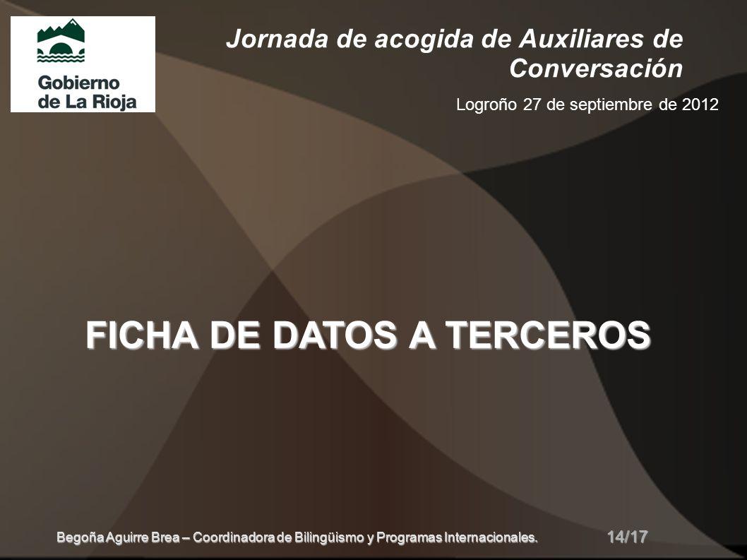 Jornada de acogida de Auxiliares de Conversación Logroño 27 de septiembre de 2012 FICHA DE DATOS A TERCEROS 14/17 Begoña Aguirre Brea – Coordinadora de Bilingüismo y Programas Internacionales.