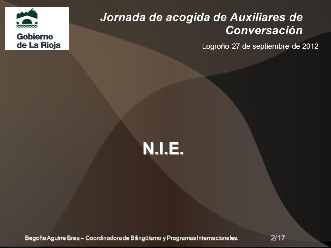 Jornada de acogida de Auxiliares de Conversación Logroño 27 de septiembre de 2012 N.I.E. 2/17 Begoña Aguirre Brea – Coordinadora de Bilingüismo y Prog