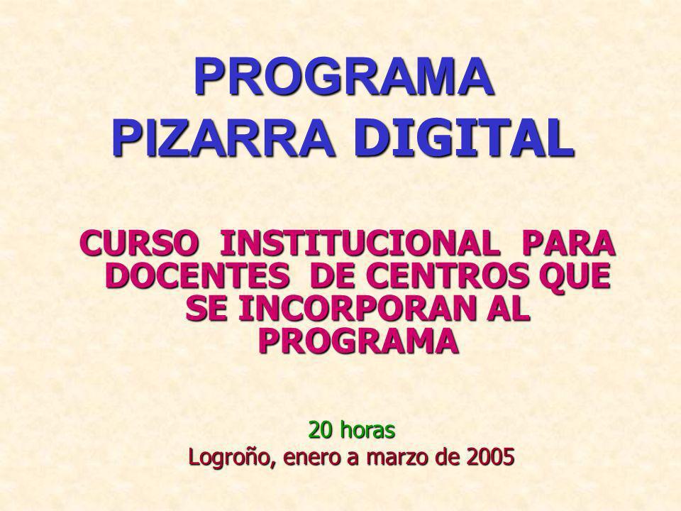 PROGRAMA PIZARRA DIGITAL CURSO INSTITUCIONAL PARA DOCENTES DE CENTROS QUE SE INCORPORAN AL PROGRAMA 20 horas Logroño, enero a marzo de 2005