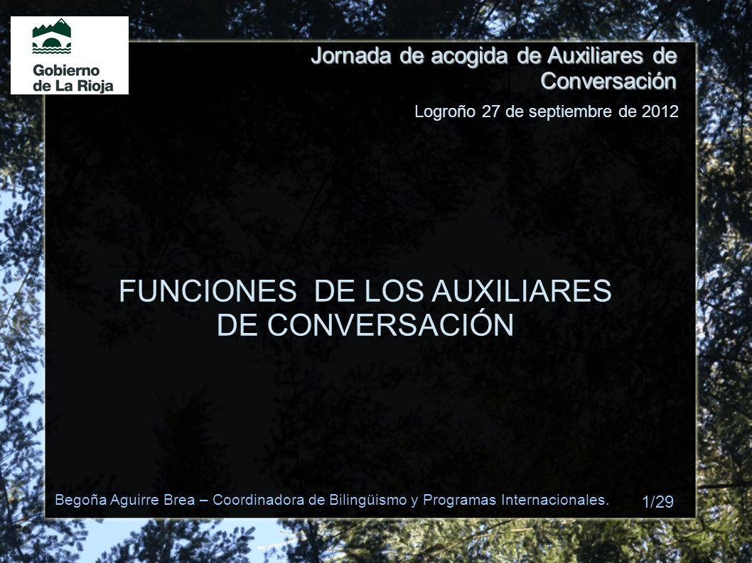 Jornada de acogida de Auxiliares de Conversación FUNCIONES DE LOS AUXILIARES DE CONVERSACIÓN Logroño 27 de septiembre de 2012 Begoña Aguirre Brea – Co