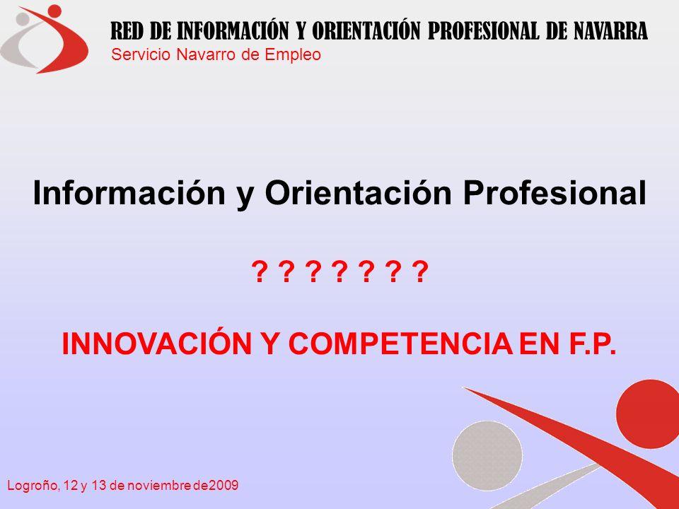 Servicio Navarro de Empleo RED DE INFORMACIÓN Y ORIENTACIÓN PROFESIONAL DE NAVARRA Logroño, 12 y 13 de noviembre de2009 DE QUÉ VOY A HABLAR Enmarcar la innovación y la competencia en la F.P.