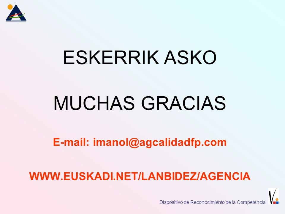 ESKERRIK ASKO MUCHAS GRACIAS E-mail: imanol@agcalidadfp.com WWW.EUSKADI.NET/LANBIDEZ/AGENCIA Dispositivo de Reconocimiento de la Competencia