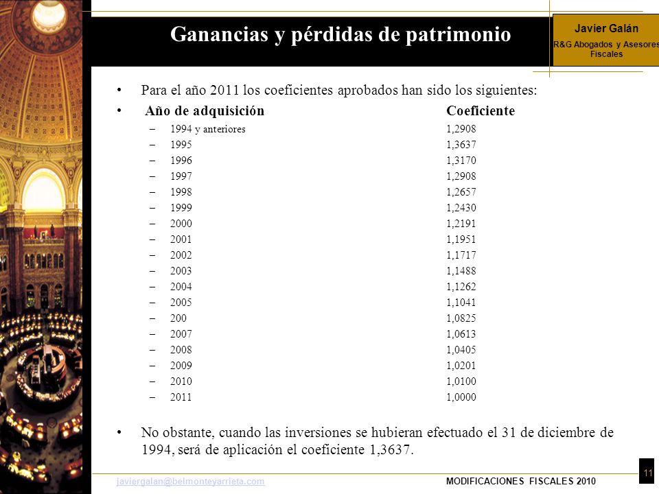 Javier Galán R&G Abogados y Asesores Fiscales 11 javiergalan@belmonteyarrieta.comjaviergalan@belmonteyarrieta.comMODIFICACIONES FISCALES 2010 Para el año 2011 los coeficientes aprobados han sido los siguientes: Año de adquisiciónCoeficiente –1994 y anteriores1,2908 –19951,3637 –19961,3170 –19971,2908 –19981,2657 –19991,2430 –20001,2191 –20011,1951 –20021,1717 –20031,1488 –20041,1262 –20051,1041 –2001,0825 –20071,0613 –20081,0405 –20091,0201 –20101,0100 –20111,0000 No obstante, cuando las inversiones se hubieran efectuado el 31 de diciembre de 1994, será de aplicación el coeficiente 1,3637.
