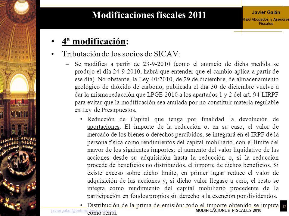 Javier Galán R&G Abogados y Asesores Fiscales 12 javiergalan@belmonteyarrieta.comjaviergalan@belmonteyarrieta.comMODIFICACIONES FISCALES 2010 4ª modificación: Tributación de los socios de SICAV: –Se modifica a partir de 23-9-2010 (como el anuncio de dicha medida se produjo el día 24-9-2010, habrá que entender que el cambio aplica a partir de ese día).
