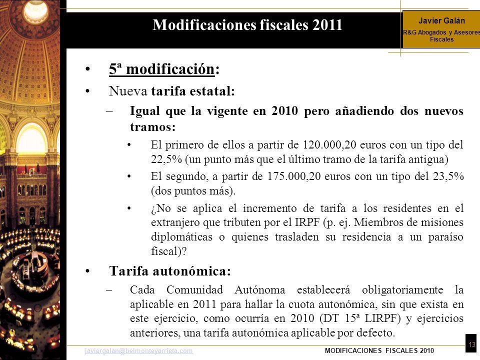 Javier Galán R&G Abogados y Asesores Fiscales 13 javiergalan@belmonteyarrieta.comjaviergalan@belmonteyarrieta.comMODIFICACIONES FISCALES 2010 5ª modificación: Nueva tarifa estatal: –Igual que la vigente en 2010 pero añadiendo dos nuevos tramos: El primero de ellos a partir de 120.000,20 euros con un tipo del 22,5% (un punto más que el último tramo de la tarifa antigua) El segundo, a partir de 175.000,20 euros con un tipo del 23,5% (dos puntos más).