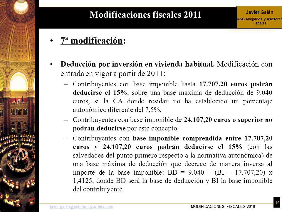 Javier Galán R&G Abogados y Asesores Fiscales 16 javiergalan@belmonteyarrieta.comjaviergalan@belmonteyarrieta.comMODIFICACIONES FISCALES 2010 7ª modificación: Deducción por inversión en vivienda habitual.