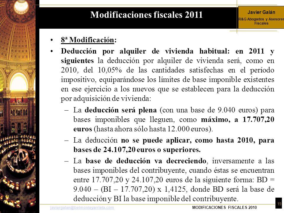 Javier Galán R&G Abogados y Asesores Fiscales 19 javiergalan@belmonteyarrieta.comjaviergalan@belmonteyarrieta.comMODIFICACIONES FISCALES 2010 8ª Modificación: Deducción por alquiler de vivienda habitual: en 2011 y siguientes la deducción por alquiler de vivienda será, como en 2010, del 10,05% de las cantidades satisfechas en el período impositivo, equiparándose los límites de base imponible existentes en ese ejercicio a los nuevos que se establecen para la deducción por adquisición de vivienda: –La deducción será plena (con una base de 9.040 euros) para bases imponibles que lleguen, como máximo, a 17.707,20 euros (hasta ahora sólo hasta 12.000 euros).