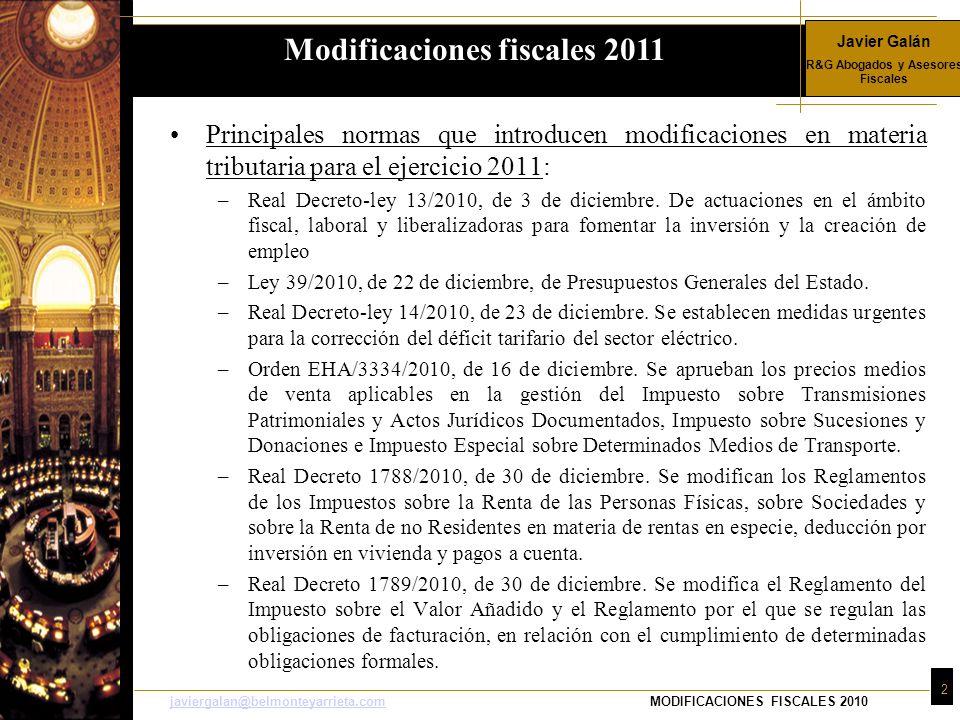 Javier Galán R&G Abogados y Asesores Fiscales 2 javiergalan@belmonteyarrieta.comjaviergalan@belmonteyarrieta.comMODIFICACIONES FISCALES 2010 Principales normas que introducen modificaciones en materia tributaria para el ejercicio 2011: –Real Decreto-ley 13/2010, de 3 de diciembre.