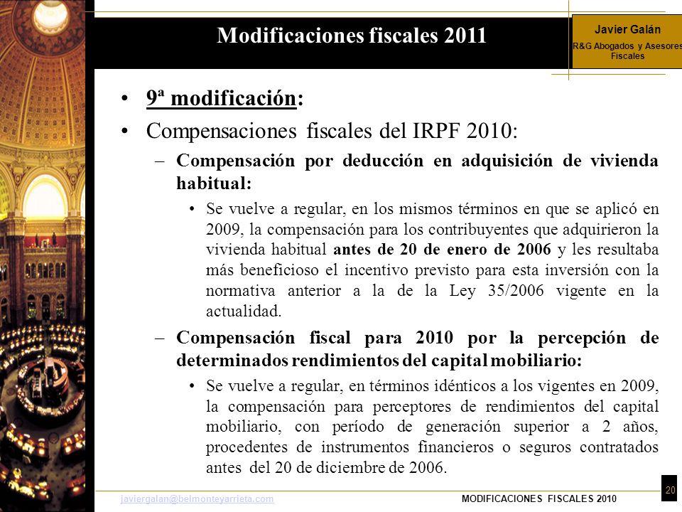 Javier Galán R&G Abogados y Asesores Fiscales 20 javiergalan@belmonteyarrieta.comjaviergalan@belmonteyarrieta.comMODIFICACIONES FISCALES 2010 9ª modificación: Compensaciones fiscales del IRPF 2010: –Compensación por deducción en adquisición de vivienda habitual: Se vuelve a regular, en los mismos términos en que se aplicó en 2009, la compensación para los contribuyentes que adquirieron la vivienda habitual antes de 20 de enero de 2006 y les resultaba más beneficioso el incentivo previsto para esta inversión con la normativa anterior a la de la Ley 35/2006 vigente en la actualidad.