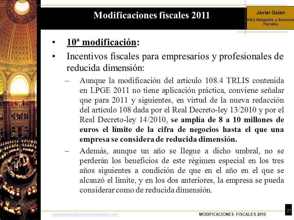 Javier Galán R&G Abogados y Asesores Fiscales 21 javiergalan@belmonteyarrieta.comjaviergalan@belmonteyarrieta.comMODIFICACIONES FISCALES 2010 10ª modificación: Incentivos fiscales para empresarios y profesionales de reducida dimensión: –Aunque la modificación del artículo 108.4 TRLIS contenida en LPGE 2011 no tiene aplicación práctica, conviene señalar que para 2011 y siguientes, en virtud de la nueva redacción del artículo 108 dada por el Real Decreto-ley 13/2010 y por el Real Decreto-ley 14/2010, se amplía de 8 a 10 millones de euros el límite de la cifra de negocios hasta el que una empresa se considera de reducida dimensión.