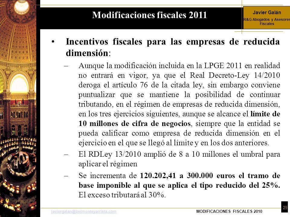 Javier Galán R&G Abogados y Asesores Fiscales 29 javiergalan@belmonteyarrieta.comjaviergalan@belmonteyarrieta.comMODIFICACIONES FISCALES 2010 Incentivos fiscales para las empresas de reducida dimensión: –Aunque la modificación incluida en la LPGE 2011 en realidad no entrará en vigor, ya que el Real Decreto-Ley 14/2010 deroga el artículo 76 de la citada ley, sin embargo conviene puntualizar que se mantiene la posibilidad de continuar tributando, en el régimen de empresas de reducida dimensión, en los tres ejercicios siguientes, aunque se alcance el límite de 10 millones de cifra de negocios, siempre que la entidad se pueda calificar como empresa de reducida dimensión en el ejercicio en el que se llegó al límite y en los dos anteriores.