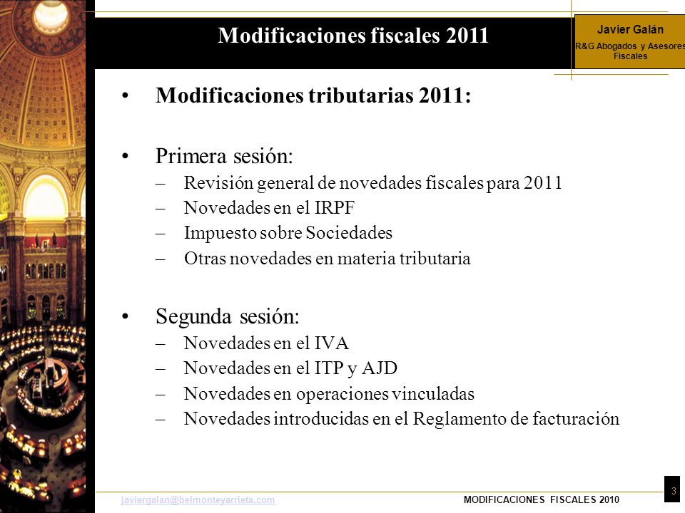 Javier Galán R&G Abogados y Asesores Fiscales 14 javiergalan@belmonteyarrieta.comjaviergalan@belmonteyarrieta.comMODIFICACIONES FISCALES 2010 Base liquidable Cuota íntegra Resto Base liquidable Tipo aplicable 0 0 17.707,20 12% 17.707,20 2.124,86 15.300,00 14 % 33.007,20 4.266,86 20.400,00 18,5 % 53.407,20 8.040,86 66.593,00 21,5% Nuevos tramos introducidos por LPGE 120.000,20 22.358,36 55.000,00 22,5% 175.000,20 34.733,36 En adelante 23,5 % Modificaciones fiscales 2011