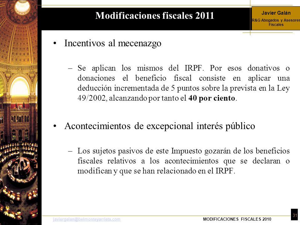 Javier Galán R&G Abogados y Asesores Fiscales 31 javiergalan@belmonteyarrieta.comjaviergalan@belmonteyarrieta.comMODIFICACIONES FISCALES 2010 Incentivos al mecenazgo –Se aplican los mismos del IRPF.