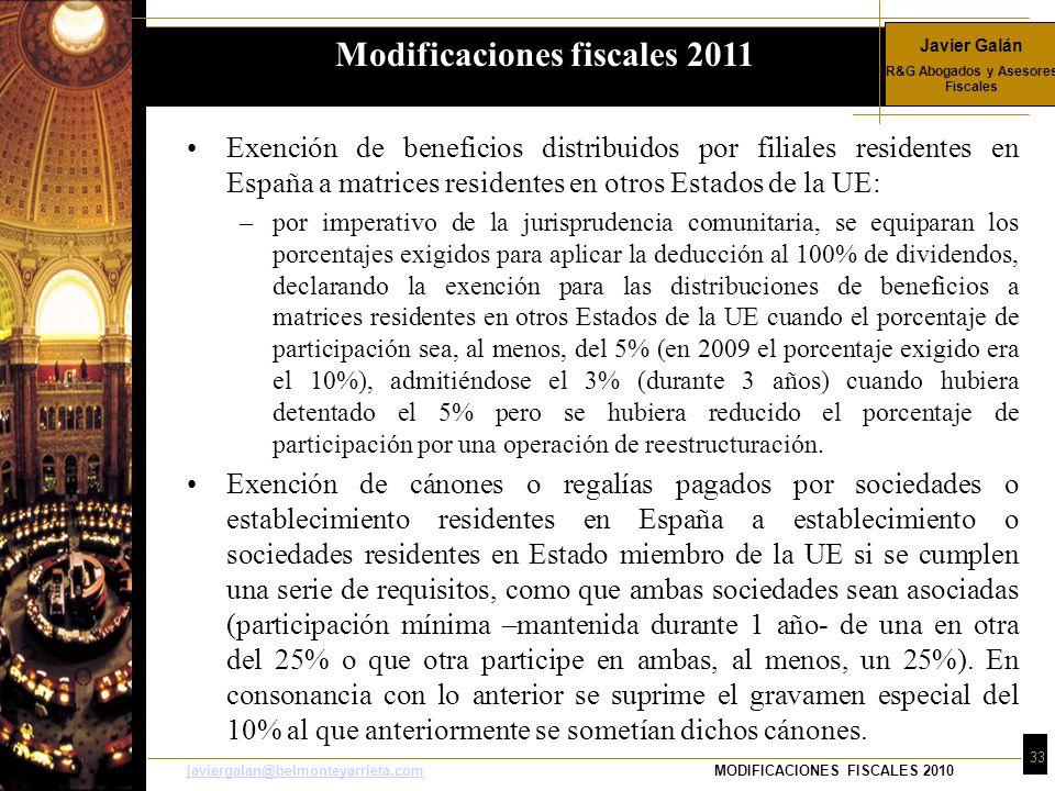 Javier Galán R&G Abogados y Asesores Fiscales 33 javiergalan@belmonteyarrieta.comjaviergalan@belmonteyarrieta.comMODIFICACIONES FISCALES 2010 Exención de beneficios distribuidos por filiales residentes en España a matrices residentes en otros Estados de la UE: –por imperativo de la jurisprudencia comunitaria, se equiparan los porcentajes exigidos para aplicar la deducción al 100% de dividendos, declarando la exención para las distribuciones de beneficios a matrices residentes en otros Estados de la UE cuando el porcentaje de participación sea, al menos, del 5% (en 2009 el porcentaje exigido era el 10%), admitiéndose el 3% (durante 3 años) cuando hubiera detentado el 5% pero se hubiera reducido el porcentaje de participación por una operación de reestructuración.