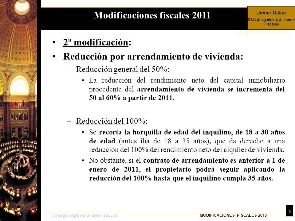 Javier Galán R&G Abogados y Asesores Fiscales 9 javiergalan@belmonteyarrieta.comjaviergalan@belmonteyarrieta.comMODIFICACIONES FISCALES 2010 2ª modificación: Reducción por arrendamiento de vivienda: –Reducción general del 50%: La reducción del rendimiento neto del capital inmobiliario procedente del arrendamiento de vivienda se incrementa del 50 al 60% a partir de 2011.
