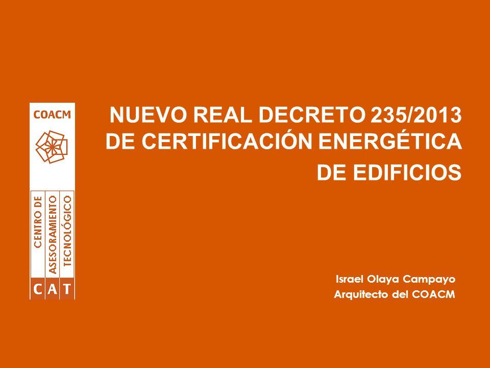 NUEVO REAL DECRETO 235/2013 DE CERTIFICACIÓN ENERGÉTICA DE EDIFICIOS Israel Olaya Campayo Arquitecto del COACM